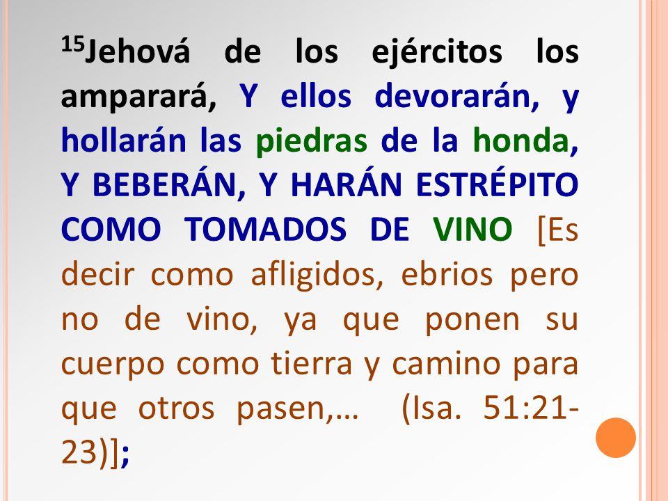 15Jehová de los ejércitos los amparará, Y ellos devorarán, y hollarán las piedras de la honda, y beberán, y harán estrépito como tomados de vino [Es decir como afligidos, ebrios pero no de vino, ya que ponen su cuerpo como tierra y camino para que otros pasen,… (Isa.